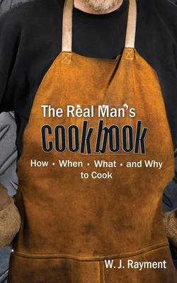 The Real Man's Cookbook: How, When, What and Why to Cook