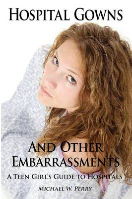 Hospital Gowns and Other Embarrassments: A Teen Girl's Guide to Hospitals
