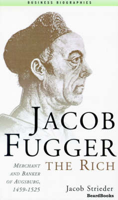 Jacob Fugger the Rich: Merchant and Banker of Augsburg, 1459-1525