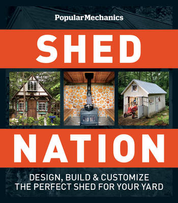 """Popular Mechanics"" Shed Nation: Design, Build and Customize the Perfect Shed for Your Yard"
