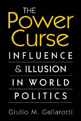 The Power Curse: Influence and Illusion in World Politics