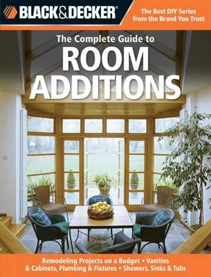 The Complete Guide to Room Additions (Black & Decker): Designing & Building -Garage Conversions -Attic Add-Ons -Bath & Kitchen Expansions -Bump-out Additions