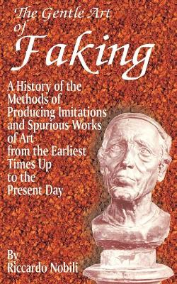 The Gentle Art of Faking: A History of the Methods of Producing Imitations & Spurious Works of Art from the Earlies Times Up to the Present Day