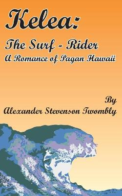 Kelea: The Surf-Rider: A Romance of Pagan Hawaii