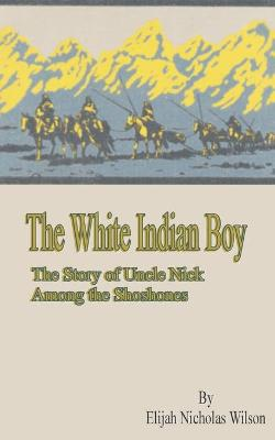 The White Indian Boy: The Story of Uncle Nick Among the Shoshones