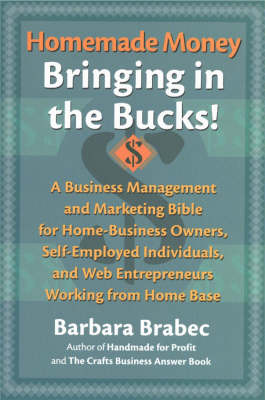 Homemade Money: Bringing in the Bucks: A Business Management & Marketing Bible for Home-business Owners, Self-employed Individuals & Web Entrepreneurs Working from Home Base