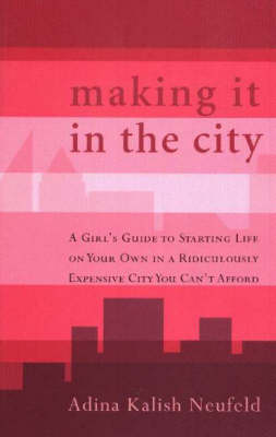 Making It in the City: A Girl's Guide to Starting Life on Your Own in a Ridiculously Expensive City You Can't Afford