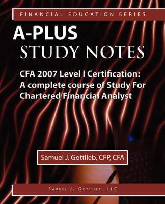 A-Plus Study Notes CFA Level I 2007 Certification: (with Download Exam) A Complete Course of Study For Chartered Financial Analyst