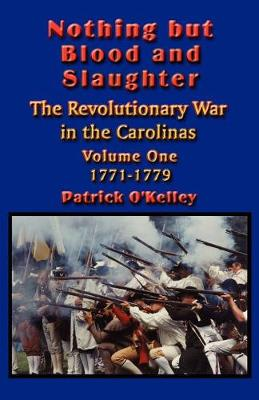 Nothing But Blood and Slaughter: Military Operations and Order of Battle of the Revolutionary War in the Carolinas: v.1: 1771-1779