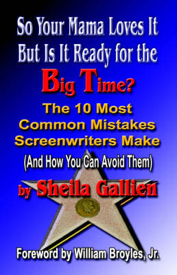 So Your Mama Loves It, But Is It Ready for the Big Time? The 10 Most Common Mistakes Screenwriters Make (And How You Can Avoid Them)