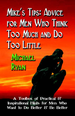 Mike's Tips: Advice for Men Who Think Too Much and Do Too Little - A Toolbox of Practical and Inspirational Hints for Men Who Want to Do Better and Be Better
