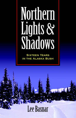 Northern Lights and Shadows: Sixteen Years in the Alaska Bush