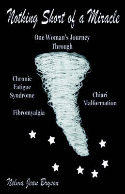 Nothing Short of A Miracle: One Woman's Journey Through Chronic Fatigue Syndrome Fibromyalgia Chiari Malformation