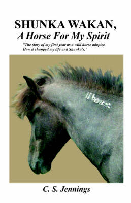 SHUNKA WAKAN, A Horse for My Spirit - The Story of My First Year as a Wild Horse Adopter. How it Changed My Life and Shunka's.