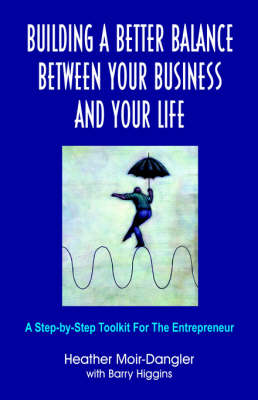Building A Better Balance Between Your Business And Your Life: A Step-by-Step Toolkit For The Entrepreneur