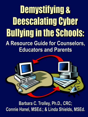 Demystifying and Deescalating Cyber Bullying in the Schools: A Resource Guide for Counselors, Educators and Parents