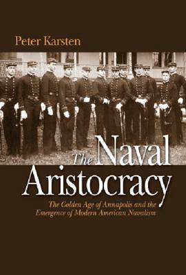 The Naval Aristocracy: The Golden Age of Annapolis and the Emergence of Modern American Navalism