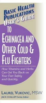User's Guide to Echinacea and Other Cold and Flu Fighters: How Vitamins and Herbs Can Get You Back on Your Feet Safely and Quickly