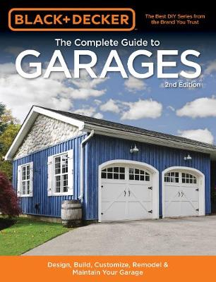 Black & Decker The Complete Guide to Garages 2nd Edition: Design, Build, Remodel & Maintain Your Garage - Includes 9 Complete Garage Plans