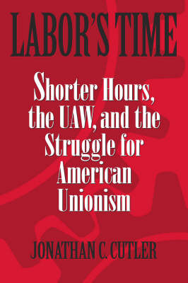 Labor's Time: Shorter Hours, the UAW, and the Struggle for American Unionism