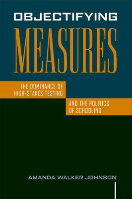 Objectifying Measures: The Dominance of High-Stakes Testing and the Politics of Schooling