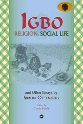 Igbo Religion, Social Life & Other Essays By Simon Ottenberg: Classic Authors and Texts on Africa