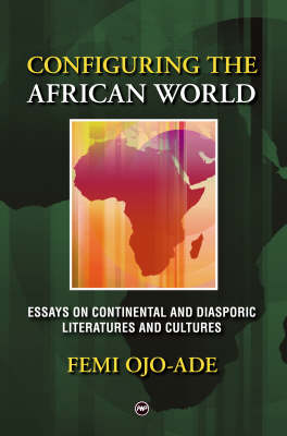 Configuring The African World: Essays on Continental and Diasporic Literatures and Cultures