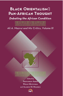 Black Orientalism And Pan-african Thought: Debating the African Condition: Ali A Mazrui and His Critics, Volume III