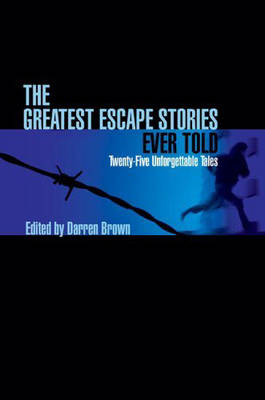The Greatest Escape Stories Ever Told: Twenty-Five Unforgettable Tales