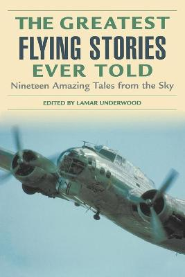 Greatest Flying Stories Ever Told: Nineteen Amazing Tales From The Sky
