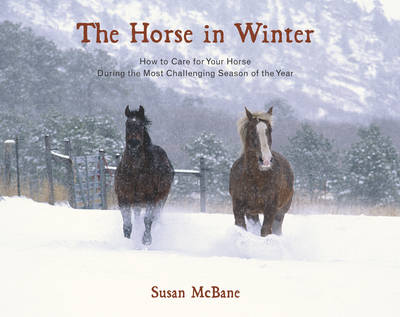 The Horse in Winter: How to Care for Your Horse During the Most Challenging Season of the Year