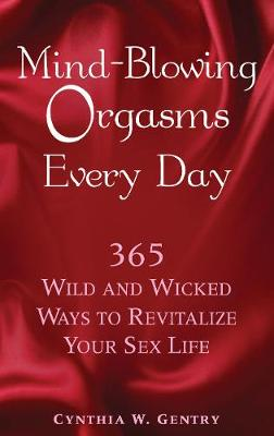 Mind-blowing Orgasms Every Day: 365 Wild and Wicked Ways to Revitalize Your Sex Life
