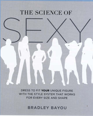The Science of Sexy: Dress to Fit Your Unique Figure with the Style System That Works for Every Size and Shape