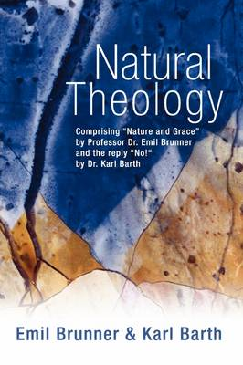 """Natural Theology: Comprising """"Nature and Grace"""" by Professor Dr. Emil Brunner and the Reply """"No!"""" by Dr. Karl Barth"""