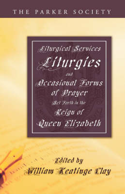 Liturgical Services, Liturgies and Occasional Forms of Prayer Set Forth in the Reign of Queen Elizab