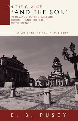 "On the Clause ""And the Son,"" in Regard to the Eastern Church and the Bonn Conference: A Letter to the Rev. H.P. Liddon"