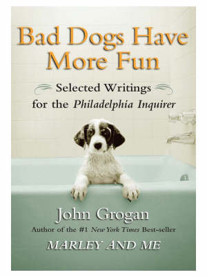 "Bad Dogs Have More Fun: Selected Writings on Animals, Family and Life by John Grogan for the ""Philadelphia Inquirer"""