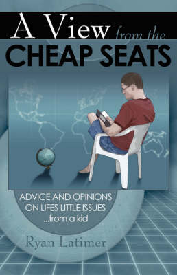 A View from the Cheap Seats: Advice and Opinions on Life's Little Issues...from a Kid