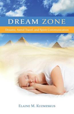 Dream Zone: Dreams, Astral Travel, and Spirit Communications