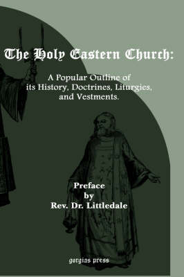 The Holy Eastern Church: A Popular Outline of Its History, Doctrines, Liturgies..
