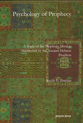 Psychology of Prophecy: A Study of the Prophetic Mind as Manifested by the Ancient Hebrew Prophets