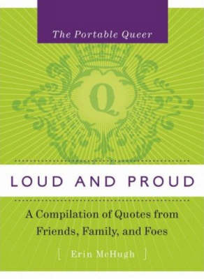 Portable Queer, The: Loud And Proud: A Compilation of Quotes from Family, Friends and Foes
