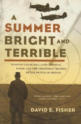 A Summer Bright and Terrible: Winston Churchill, Lord Dowding, Radar, and the Impossible Triumph of the Battle of Britain