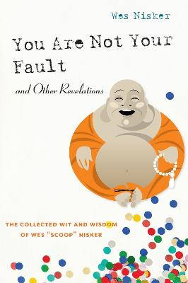 """You Are Not Your Fault and Other Revelations: The Collected Wit and Wisdom of Wes """"Scoop"""" Nisker"""