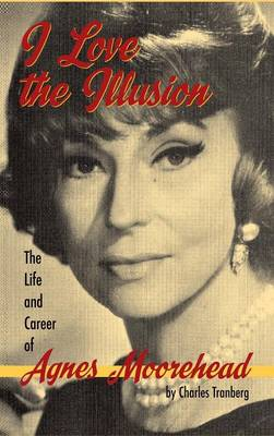 I Love the Illusion: The Life and Career of Agnes Moorehead, 2nd Edition (Hardback)