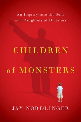 Children of Monsters: An Inquiry into the Sons and Daughters of Dictators