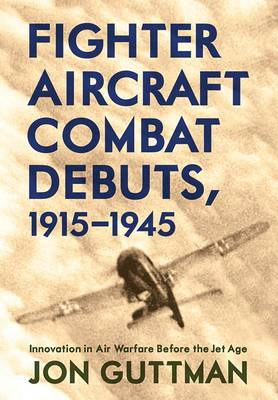 Fighter Aircraft Combat Debuts, 1914-1944: Innovation in Air Warfare Before the Jet Age