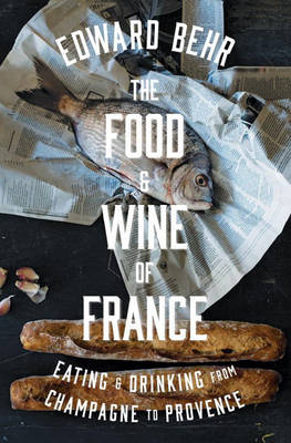 The Food And Wine Of France: Eating & Drinking from Champagne to Provence