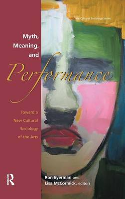 Myth, Meaning and Performance: Toward a New Cultural Sociology of the Arts