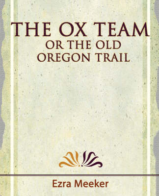 The Ox Team or the Old Oregon Trail - 1909
